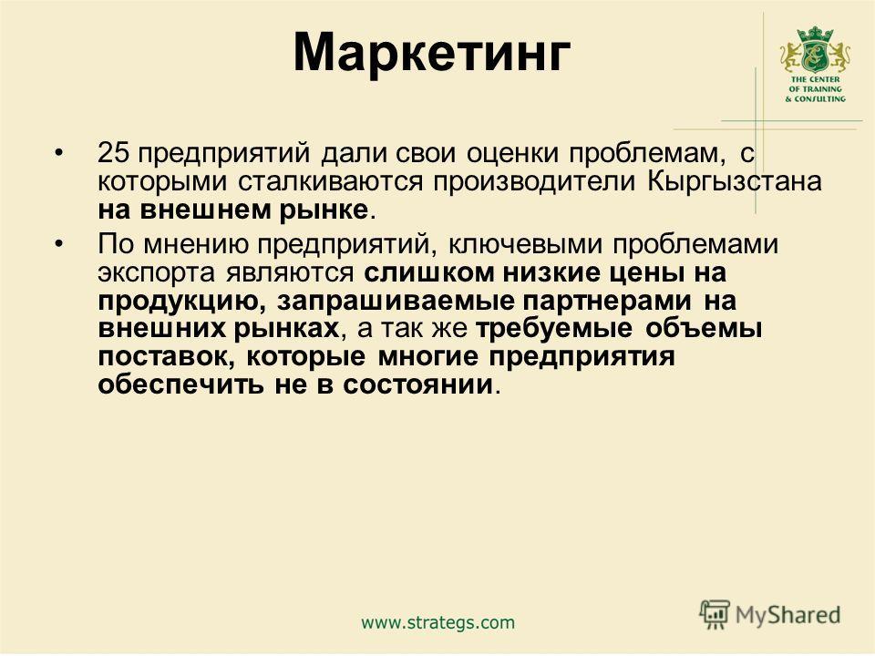 17 Маркетинг 25 предприятий дали свои оценки проблемам, с которыми сталкиваются производители Кыргызстана на внешнем рынке. По мнению предприятий, ключевыми проблемами экспорта являются слишком низкие цены на продукцию, запрашиваемые партнерами на вн