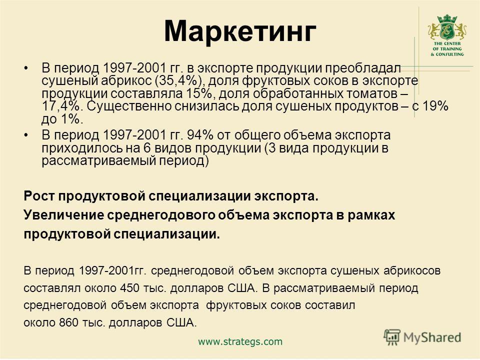 23 Маркетинг В период 1997-2001 гг. в экспорте продукции преобладал сушеный абрикос (35,4%), доля фруктовых соков в экспорте продукции составляла 15%, доля обработанных томатов – 17,4%. Существенно снизилась доля сушеных продуктов – с 19% до 1%. В пе