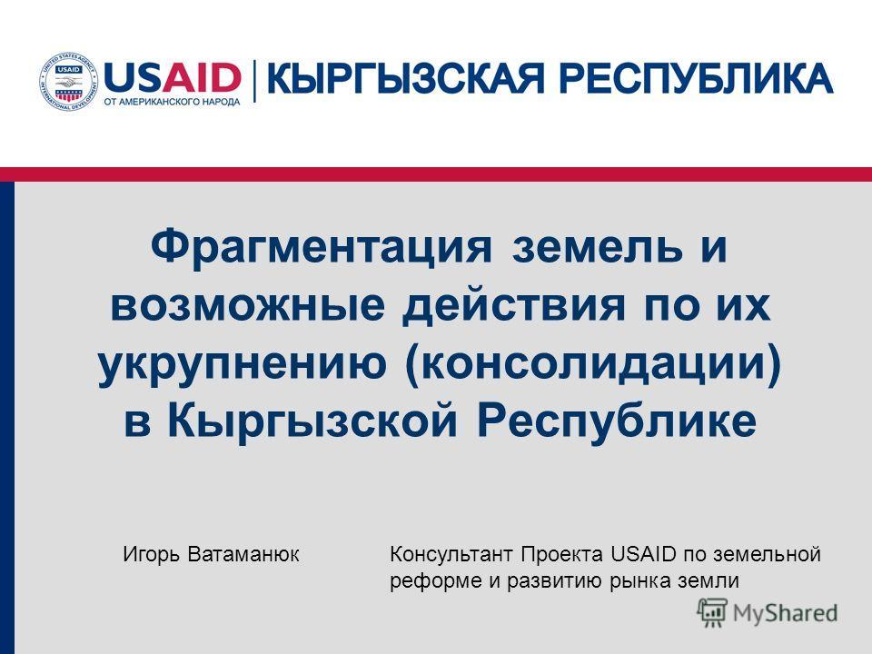 Фрагментация земель и возможные действия по их укрупнению (консолидации) в Кыргызской Республике Консультант Проекта USAID по земельной реформе и развитию рынка земли Игорь Ватаманюк