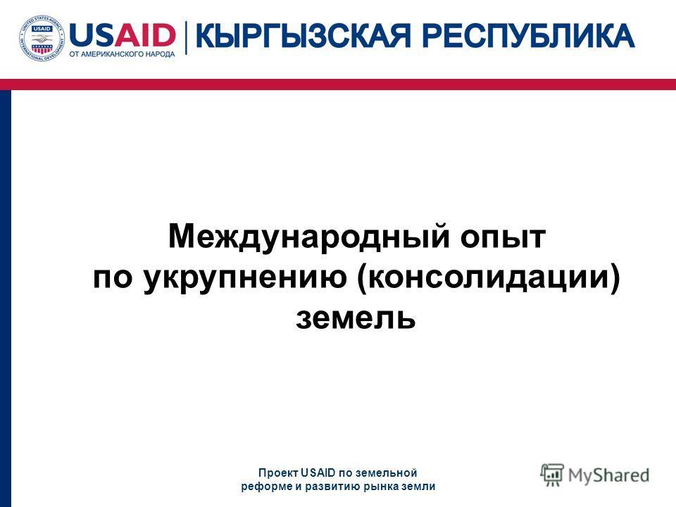 Проект USAID по земельной реформе и развитию рынка земли Международный опыт по укрупнению (консолидации) земель