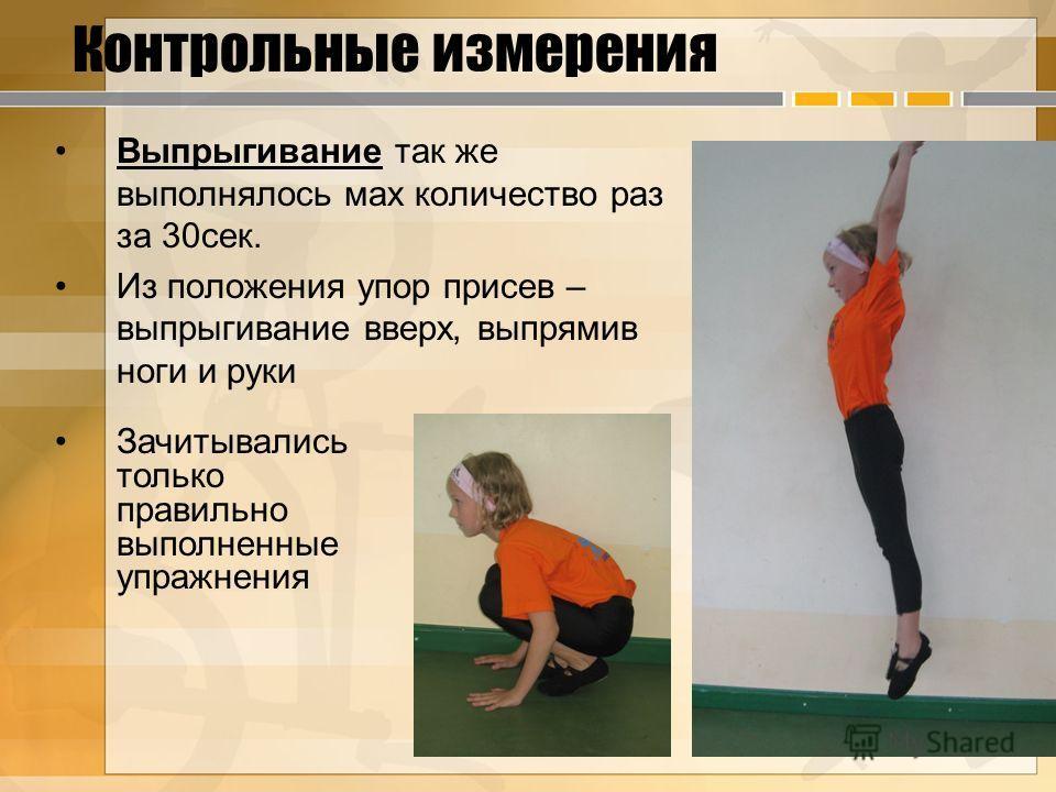 Контрольные измерения Выпрыгивание так же выполнялось мах количество раз за 30сек. Из положения упор присев – выпрыгивание вверх, выпрямив ноги и руки Зачитывались только правильно выполненные упражнения