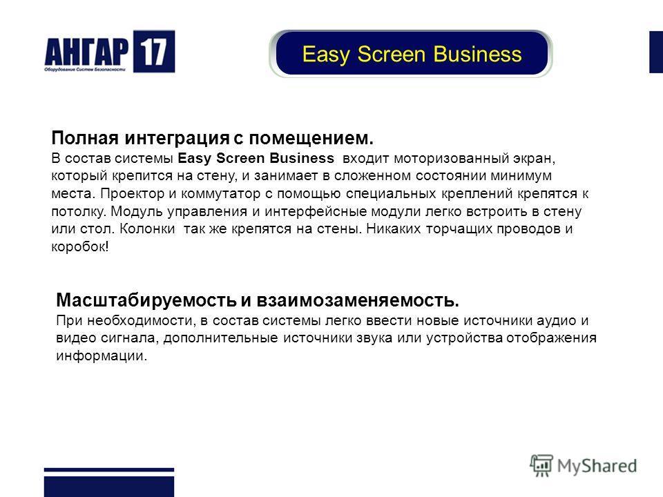 Easy Screen Business Полная интеграция с помещением. В состав системы Easy Screen Business входит моторизованный экран, который крепится на стену, и занимает в сложенном состоянии минимум места. Проектор и коммутатор с помощью специальных креплений к