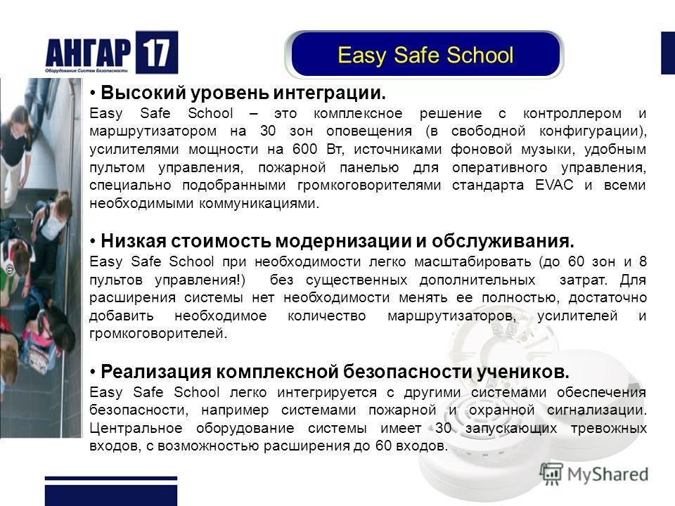 Высокий уровень интеграции. Easy Safe School – это комплексное решение с контроллером и маршрутизатором на 30 зон оповещения (в свободной конфигурации), усилителями мощности на 600 Вт, источниками фоновой музыки, удобным пультом управления, пожарной
