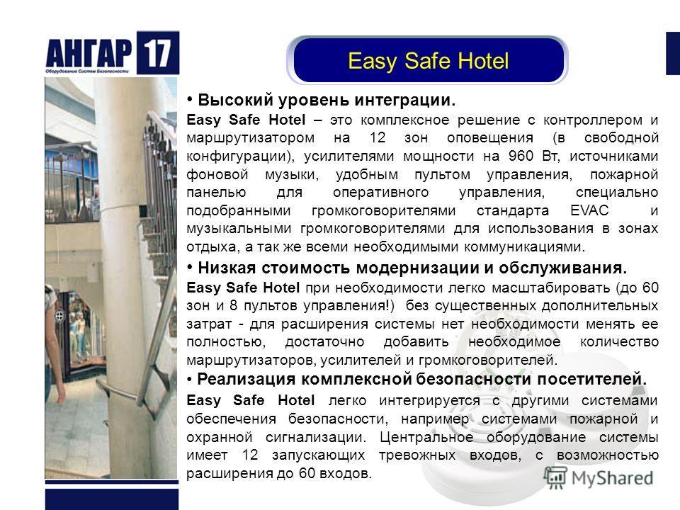 Easy Safe Hotel Высокий уровень интеграции. Easy Safe Hotel – это комплексное решение с контроллером и маршрутизатором на 12 зон оповещения (в свободной конфигурации), усилителями мощности на 960 Вт, источниками фоновой музыки, удобным пультом управл