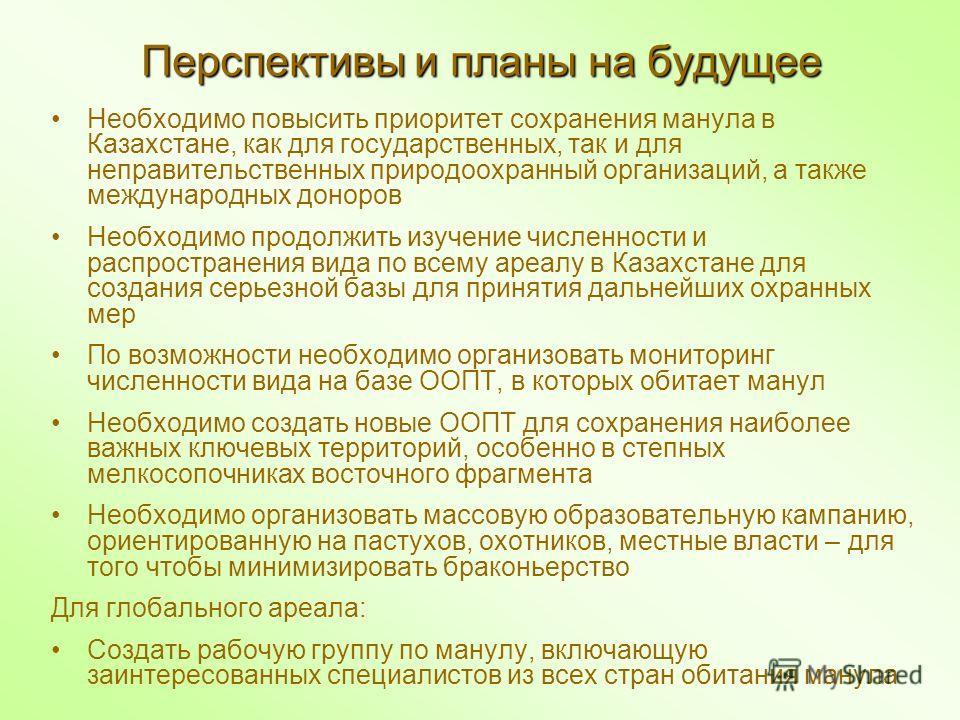 Перспективы и планы на будущее Необходимо повысить приоритет сохранения манула в Казахстане, как для государственных, так и для неправительственных природоохранный организаций, а также международных доноров Необходимо продолжить изучение численности