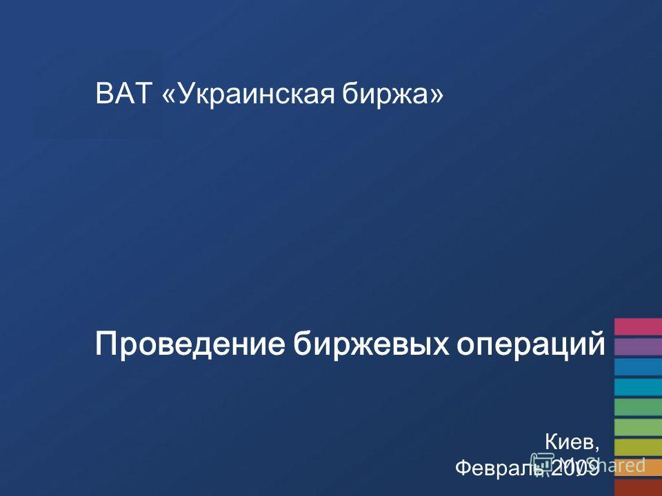 ВАТ «Украинская биржа» Проведение биржевых операций Киев, Февраль 2009