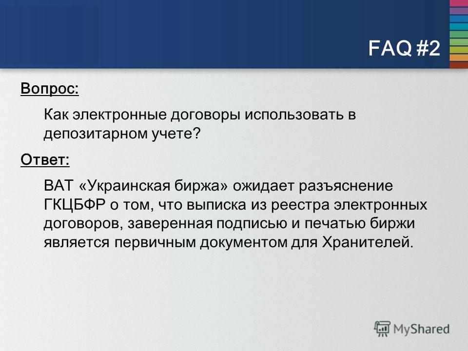 FAQ #2 Вопрос: Как электронные договоры использовать в депозитарном учете? Ответ: ВАТ «Украинская биржа» ожидает разъяснение ГКЦБФР о том, что выписка из реестра электронных договоров, заверенная подписью и печатью биржи является первичным документом