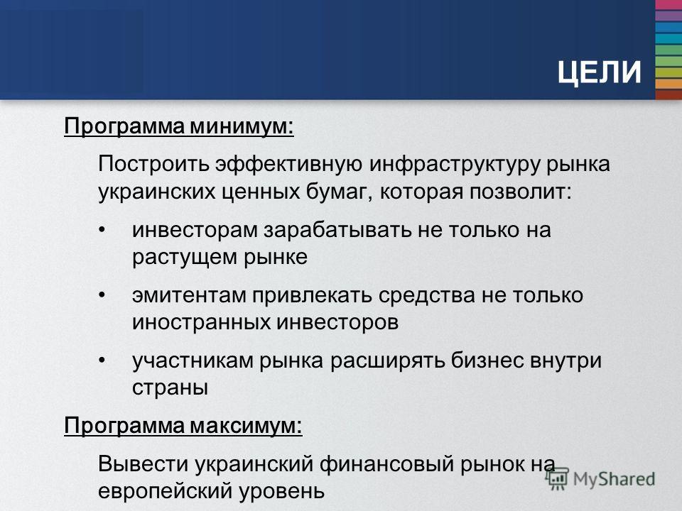 ЦЕЛИ Программа минимум: Построить эффективную инфраструктуру рынка украинских ценных бумаг, которая позволит: инвесторам зарабатывать не только на растущем рынке эмитентам привлекать средства не только иностранных инвесторов участникам рынка расширят