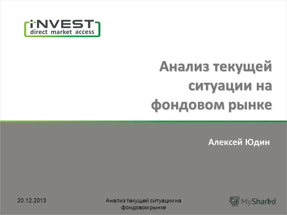 20.12.2013Анализ текущей ситуации на фондовом рынке 1 Алексей Юдин