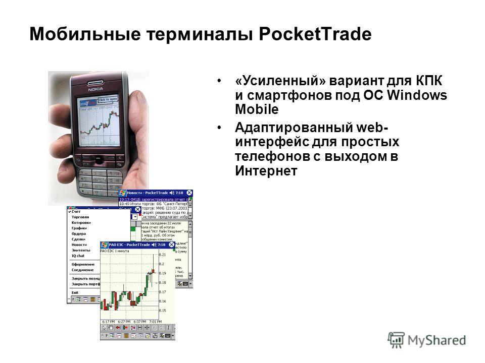 Мобильные терминалы PocketTrade «Усиленный» вариант для КПК и смартфонов под ОС Windows Mobile Адаптированный web- интерфейс для простых телефонов с выходом в Интернет