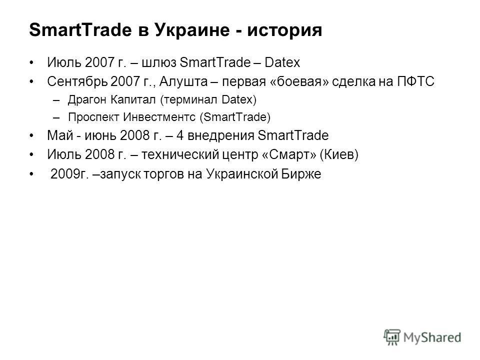 SmartTrade в Украине - история Июль 2007 г. – шлюз SmartTrade – Datex Сентябрь 2007 г., Алушта – первая «боевая» сделка на ПФТС –Драгон Капитал (терминал Datex) –Проспект Инвестментс (SmartTrade) Май - июнь 2008 г. – 4 внедрения SmartTrade Июль 2008