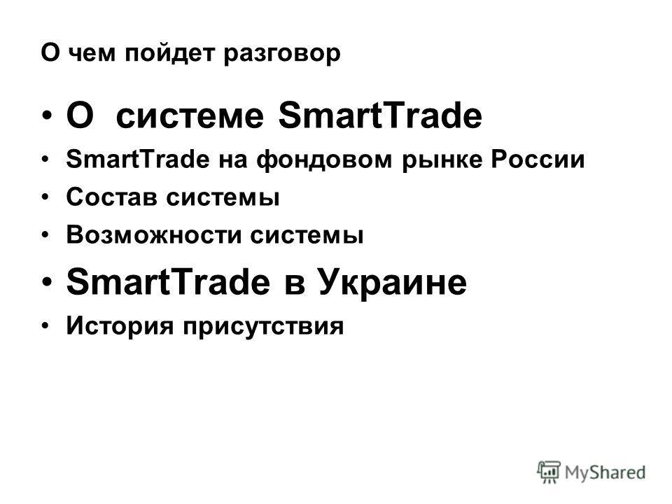 О чем пойдет разговор О системе SmartTrade SmartTrade на фондовом рынке России Состав системы Возможности системы SmartTrade в Украине История присутствия