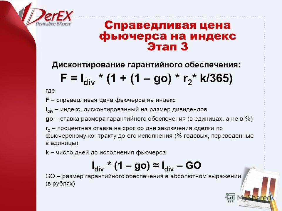 Дисконтирование гарантийного обеспечения: F = I div * (1 + (1 – go) * r 2 * k/365) где F – справедливая цена фьючерса на индекс I div – индекс, дисконтированный на размер дивидендов go – ставка размера гарантийного обеспечения (в единицах, а не в %)