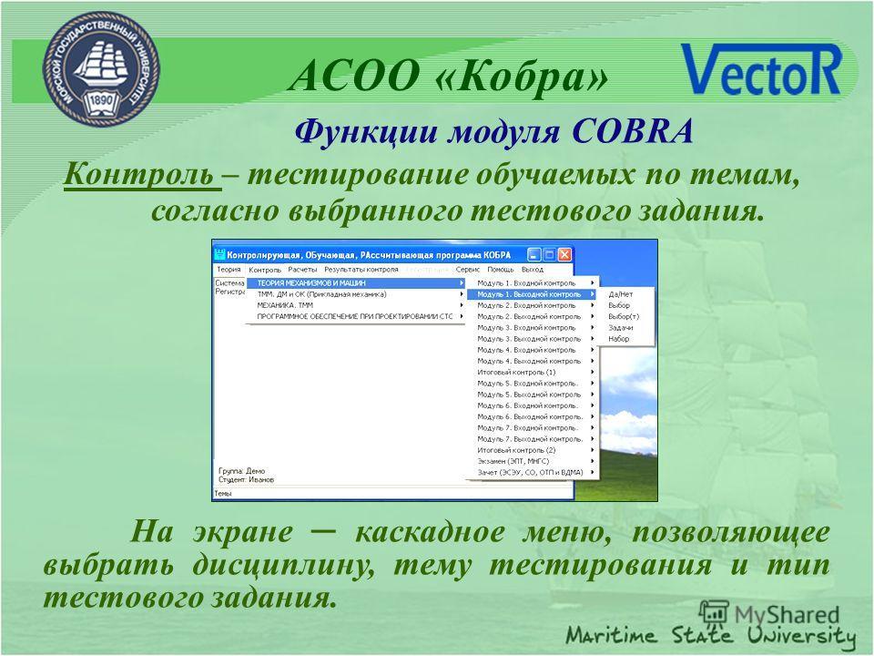 Контроль – тестирование обучаемых по темам, согласно выбранного тестового задания. На экране каскадное меню, позволяющее выбрать дисциплину, тему тестирования и тип тестового задания. АСОО «Кобра» Функции модуля COBRA