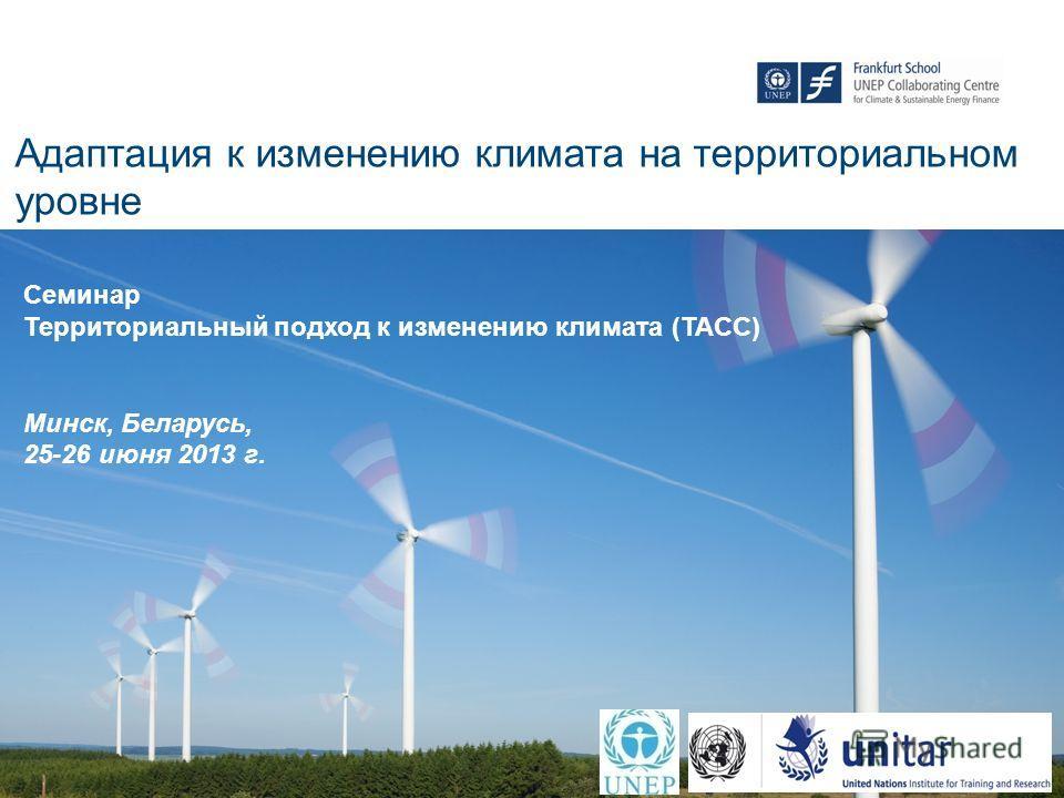 Адаптация к изменению климата на территориальном уровне Семинар Территориальный подход к изменению климата (TACC) Минск, Беларусь, 25-26 июня 2013 г.