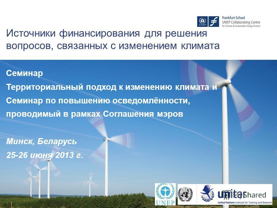 1 Источники финансирования для решения вопросов, связанных с изменением климата Семинар Территориальный подход к изменению климата и Семинар по повышению осведомлённости, проводимый в рамках Соглашения мэров Минск, Беларусь 25-26 июня 2013 г.