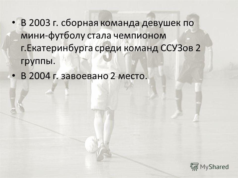 В 2003 г. сборная команда девушек по мини-футболу стала чемпионом г.Екатеринбурга среди команд ССУЗов 2 группы. В 2004 г. завоевано 2 место.