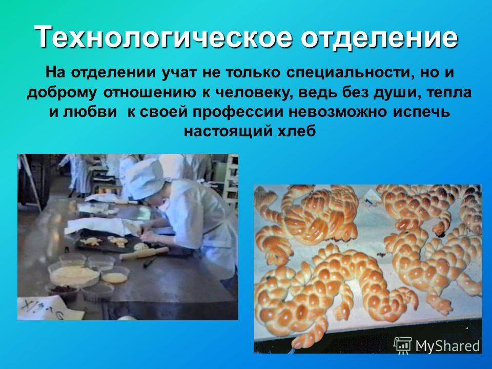 На отделении учат не только специальности, но и доброму отношению к человеку, ведь без души, тепла и любви к своей профессии невозможно испечь настоящий хлеб Технологическое отделение