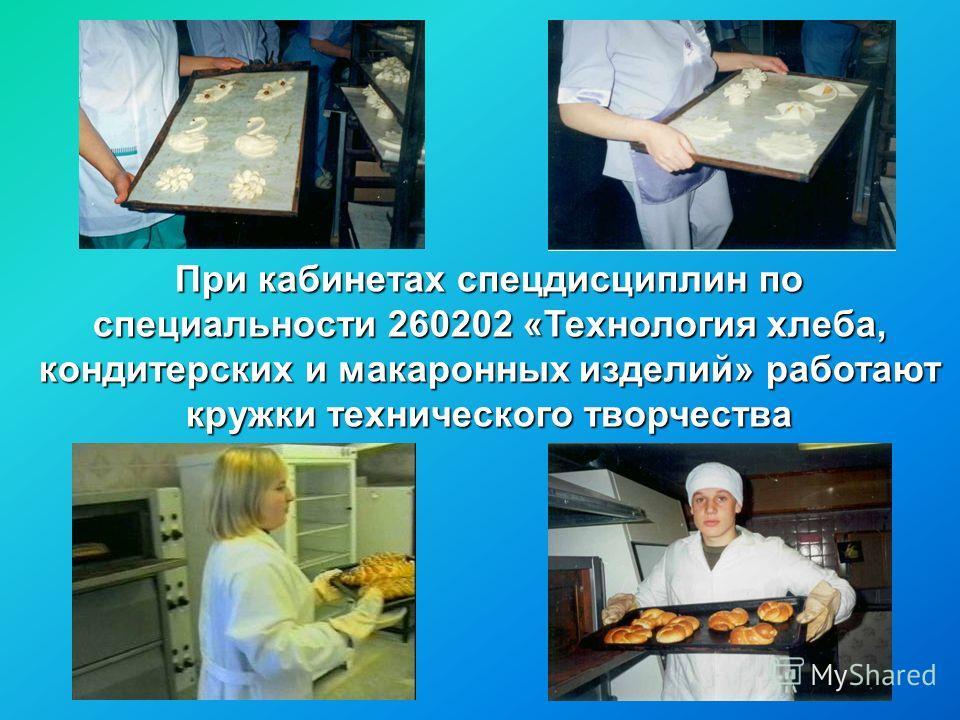 При кабинетах спецдисциплин по специальности 260202 «Технология хлеба, кондитерских и макаронных изделий» работают кружки технического творчества