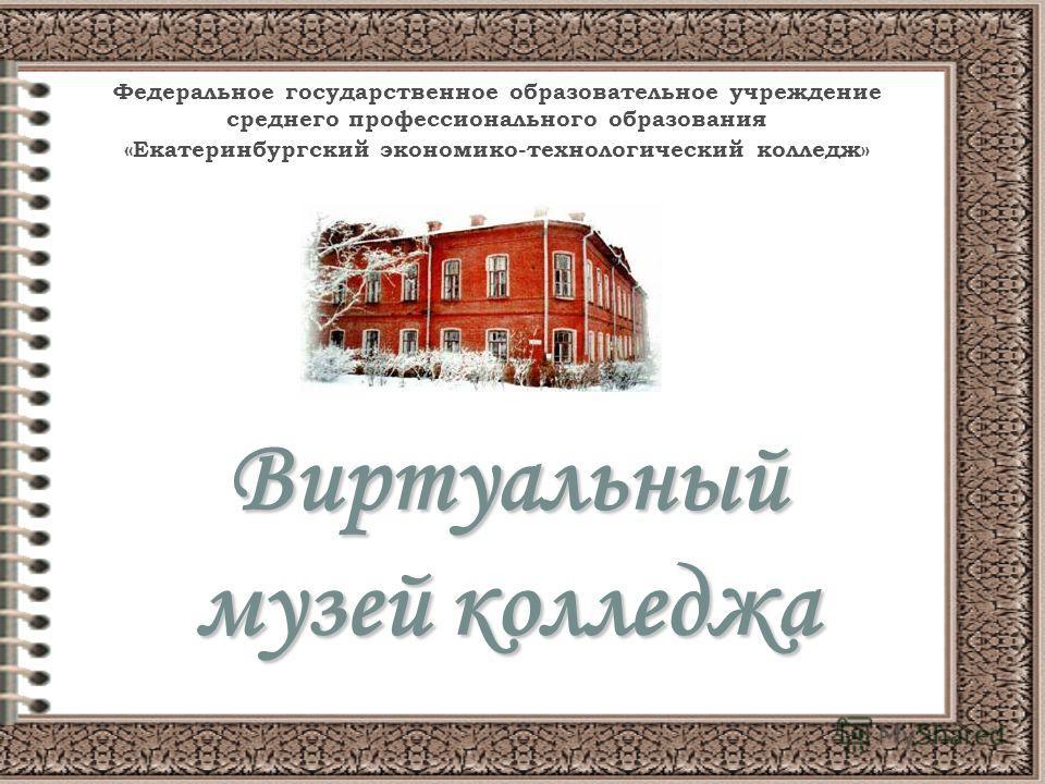 Виртуальный музей колледжа Федеральное государственное образовательное учреждение среднего профессионального образования «Екатеринбургский экономико-технологический колледж»