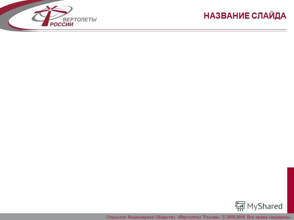 НАЗВАНИЕ СЛАЙДА Открытое Акционерное Общество «Вертолёты России». © 2009-2010 Все права защищены.