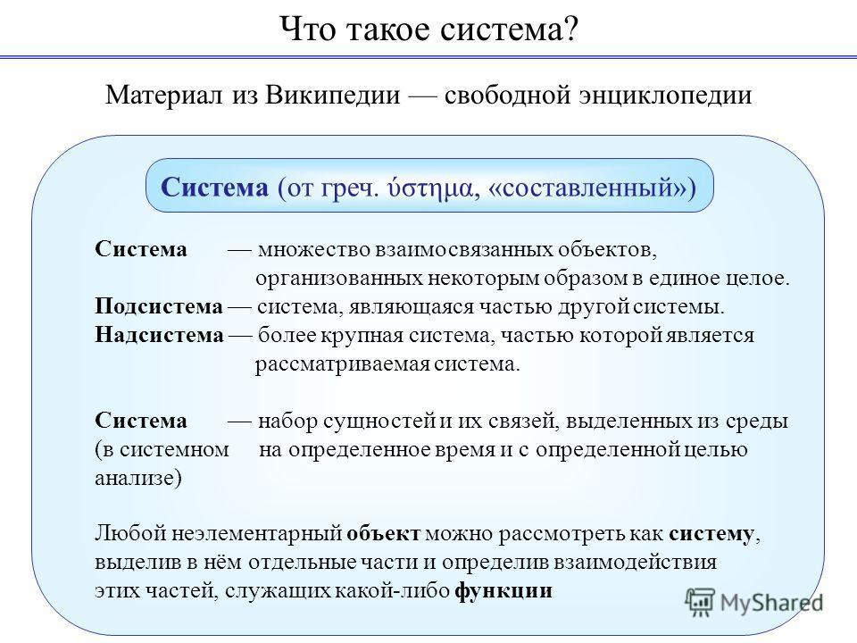 Система (от греч. ύστημα, «составленный») Материал из Википедии свободной энциклопедии Система множество взаимосвязанных объектов, организованных некоторым образом в единое целое. Подсистема система, являющаяся частью другой системы. Надсистема более