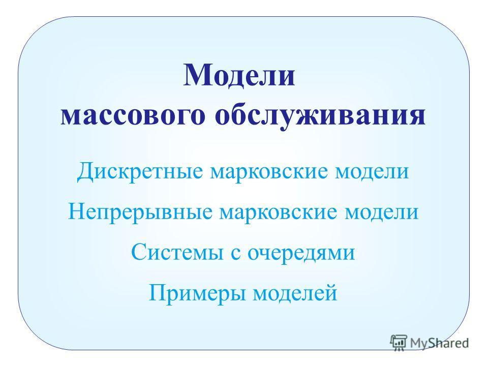 Модели массового обслуживания Дискретные марковские модели Непрерывные марковские модели Системы с очередями Примеры моделей