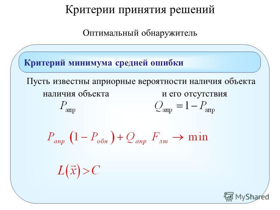 Оптимальный обнаружитель Критерий минимума средней ошибки Пусть известны априорные вероятности наличия объекта наличия объектаи его отсутствия Критерии принятия решений