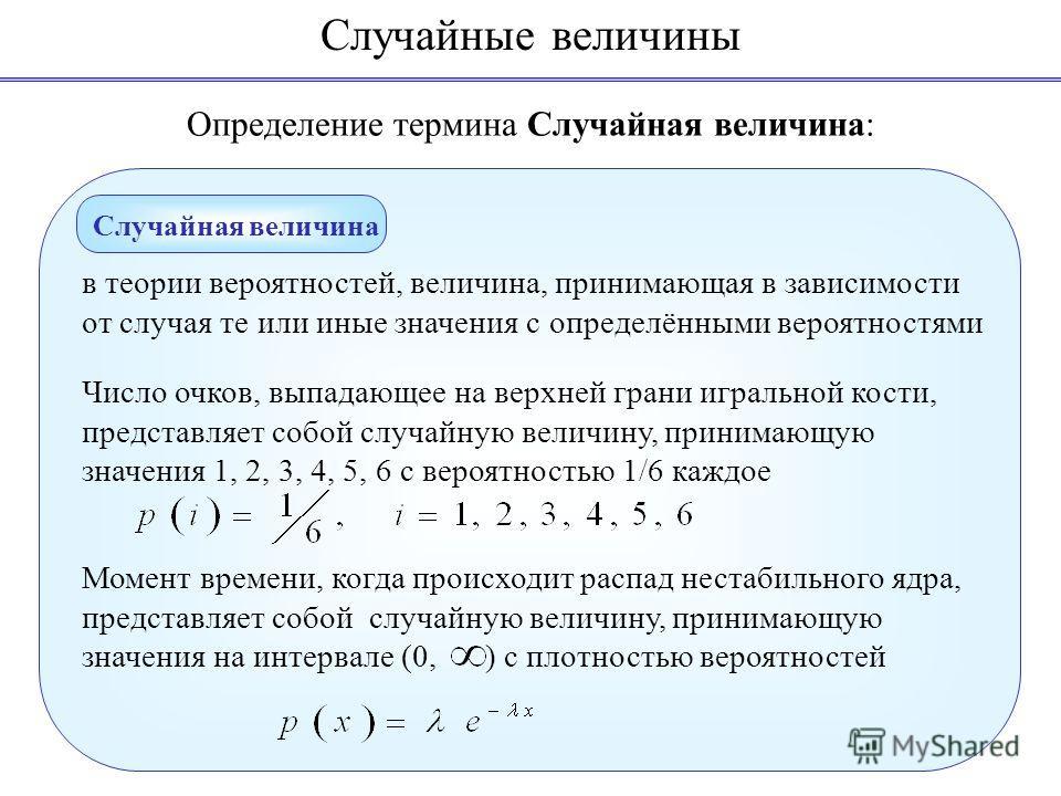 Определение термина Случайная величина: в теории вероятностей, величина, принимающая в зависимости от случая те или иные значения с определёнными вероятностями Число очков, выпадающее на верхней грани игральной кости, представляет собой случайную вел