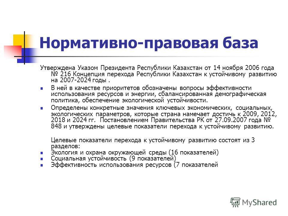 Нормативно-правовая база Утверждена Указом Президента Республики Казахстан от 14 ноября 2006 года 216 Концепция перехода Республики Казахстан к устойчивому развитию на 2007-2024 годы. В ней в качестве приоритетов обозначены вопросы эффективности испо