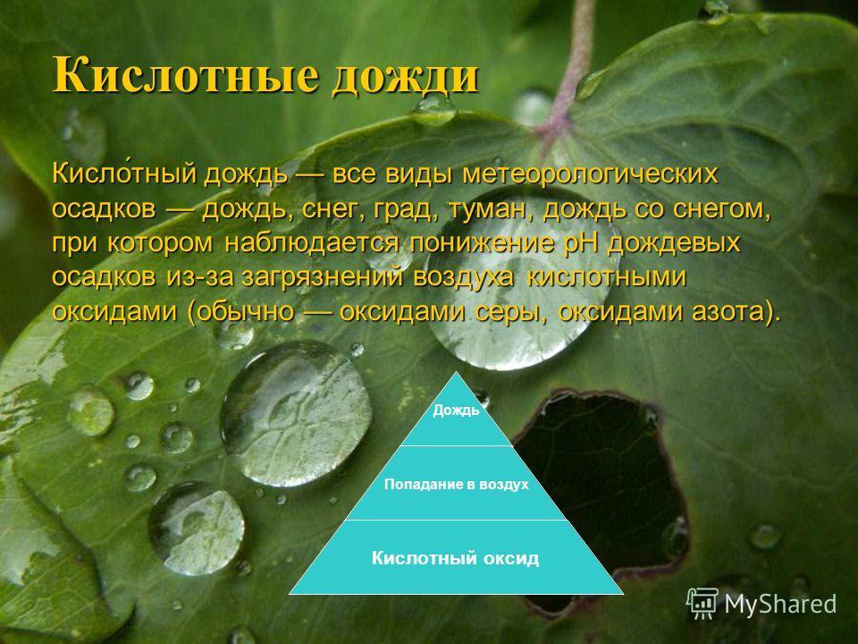 Кислотные дожди Кисло́тный дождь все виды метеорологических осадков дождь, снег, град, туман, дождь со снегом, при котором наблюдается понижение pH дождевых осадков из-за загрязнений воздуха кислотными оксидами (обычно оксидами серы, оксидами азота).