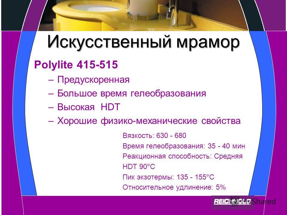 Искусственный мрамор Polylite 415-515 –Предускоренная –Большое время гелеобразования –Высокая HDT –Хорошие физико-механические свойства Вязкость: 630 - 680 Время гелеобразования: 35 - 40 мин Реакционная способность: Средняя HDT 90C Пик экзотермы: 135