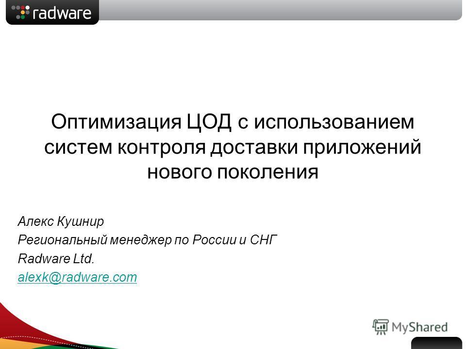 Оптимизация ЦОД с использованием систем контроля доставки приложений нового поколения Алекс Кушнир Региональный менеджер по России и СНГ Radware Ltd. alexk@radware.com