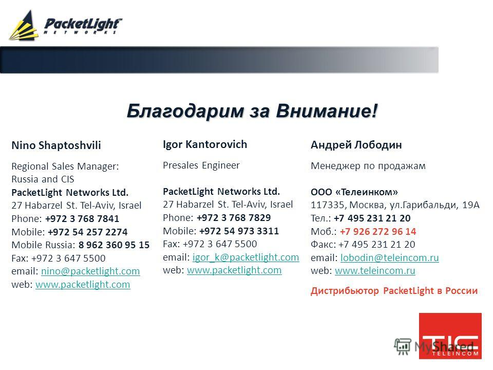 Company confidential Благодарим за Внимание! Nino Shaptoshvili Regional Sales Manager: Russia and CIS PacketLight Networks Ltd. 27 Habarzel St. Tel-Aviv, Israel Phone: +972 3 768 7841 Mobile: +972 54 257 2274 Mobile Russia: 8 962 360 95 15 Fax: +972