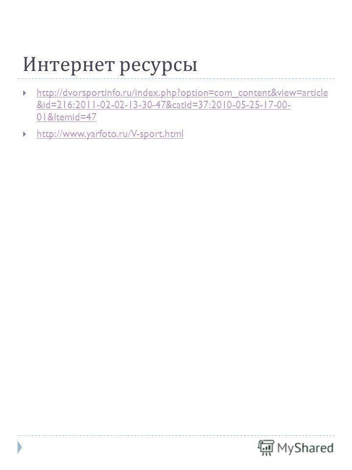 Интернет ресурсы http://dvorsportinfo.ru/index.php?option=com_content&view=article &id=216:2011-02-02-13-30-47&catid=37:2010-05-25-17-00- 01&Itemid=47 http://dvorsportinfo.ru/index.php?option=com_content&view=article &id=216:2011-02-02-13-30-47&catid
