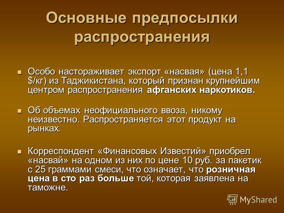 Основные предпосылки распространения Особо настораживает экспорт «насвая» (цена 1,1 $/кг) из Таджикистана, который признан крупнейшим центром распространения афганских наркотиков. Особо настораживает экспорт «насвая» (цена 1,1 $/кг) из Таджикистана,