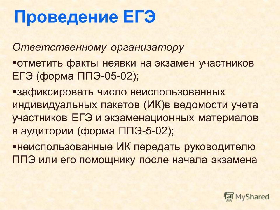 Проведение ЕГЭ Ответственному организатору отметить факты неявки на экзамен участников ЕГЭ (форма ППЭ-05-02); зафиксировать число неиспользованных индивидуальных пакетов (ИК)в ведомости учета участников ЕГЭ и экзаменационных материалов в аудитории (ф
