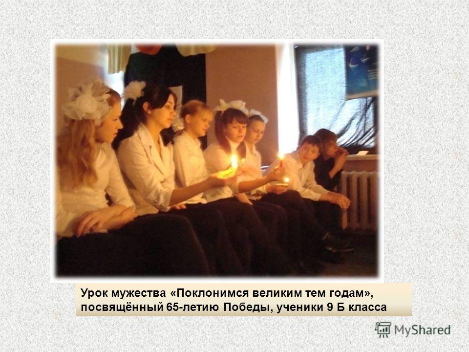 Урок мужества «Поклонимся великим тем годам», посвящённый 65-летию Победы, ученики 9 Б класса
