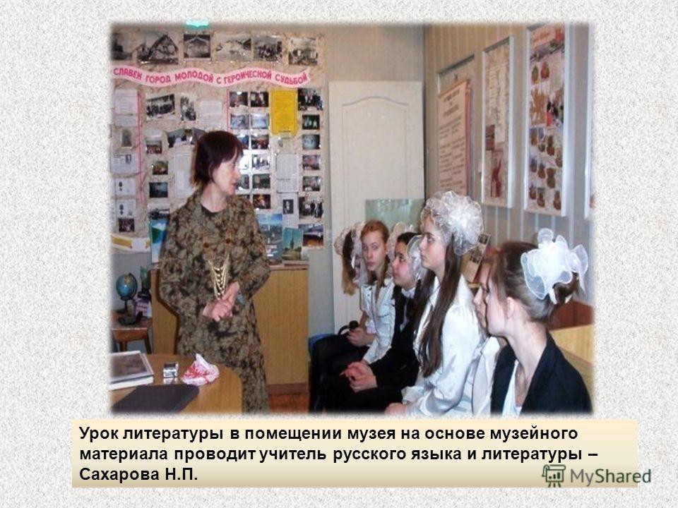 Урок литературы в помещении музея на основе музейного материала проводит учитель русского языка и литературы – Сахарова Н.П.