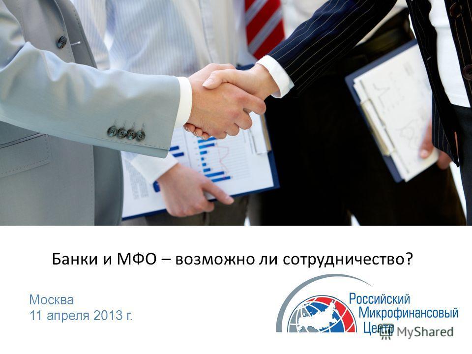Банки и МФО – возможно ли сотрудничество? Москва 11 апреля 2013 г.