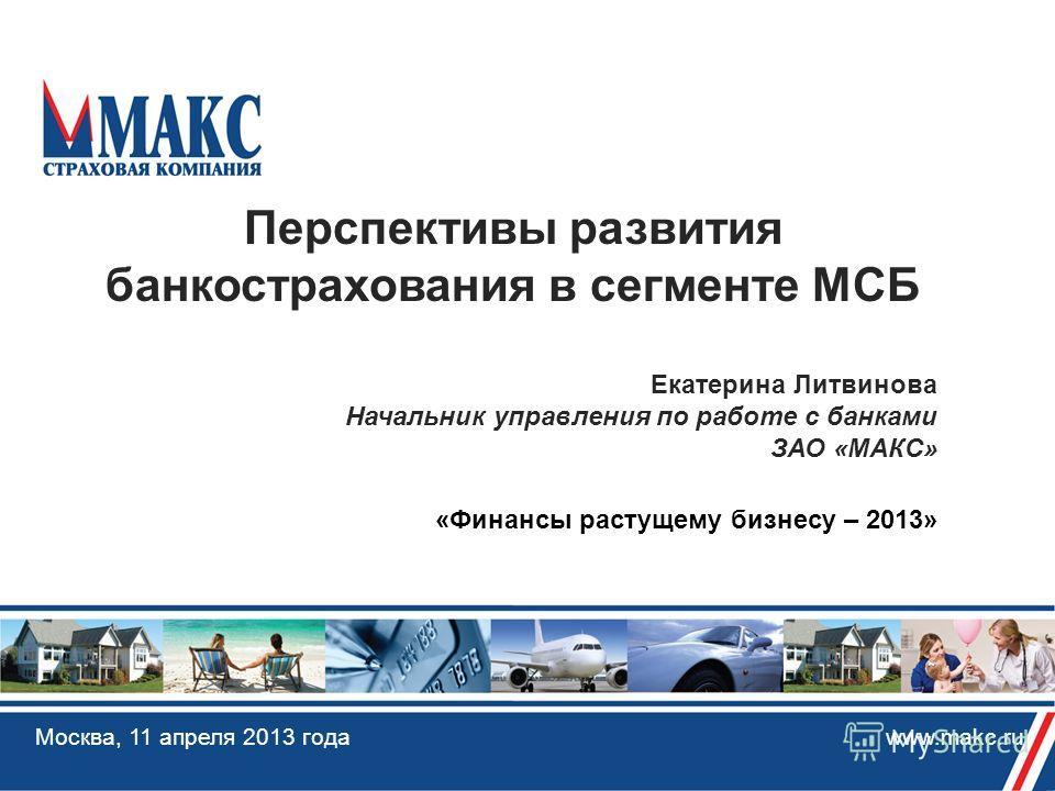 Москва, 11 апреля 2013 года www.makc.ru Перспективы развития банкострахования в сегменте МСБ Екатерина Литвинова Начальник управления по работе с банками ЗАО «МАКС» «Финансы растущему бизнесу – 2013»