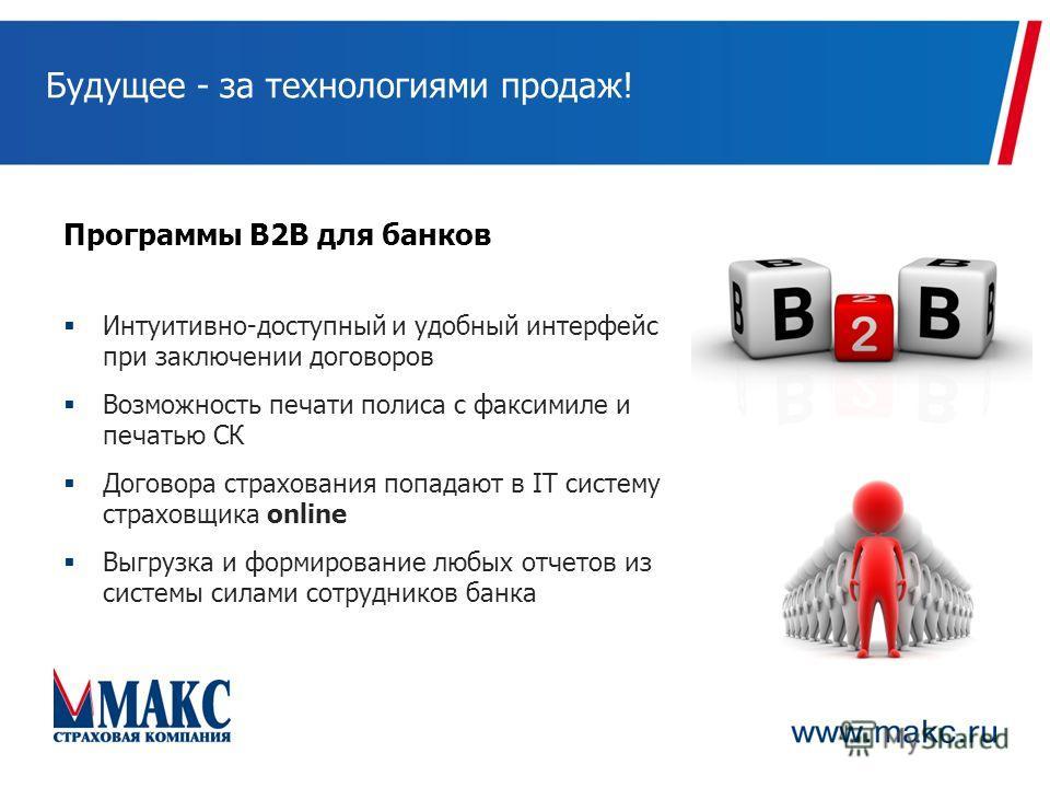 Будущее - за технологиями продаж! Программы B2B для банков Интуитивно-доступный и удобный интерфейс при заключении договоров Возможность печати полиса с факсимиле и печатью СК Договора страхования попадают в IT систему страховщика online Выгрузка и ф