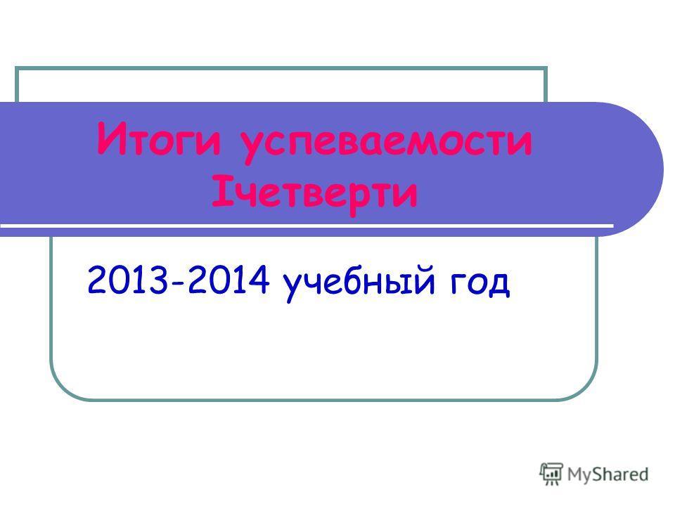 Итоги успеваемости Iчетверти 2013-2014 учебный год