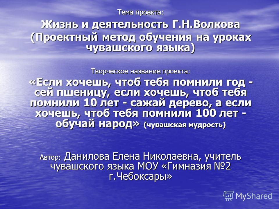 Тема проекта: Жизнь и деятельность Г.Н.Волкова (Проектный метод обучения на уроках чувашского языка) Творческое название проекта: «Если хочешь, чтоб тебя помнили год - сей пшеницу, если хочешь, чтоб тебя помнили 10 лет - сажай дерево, а если хочешь,