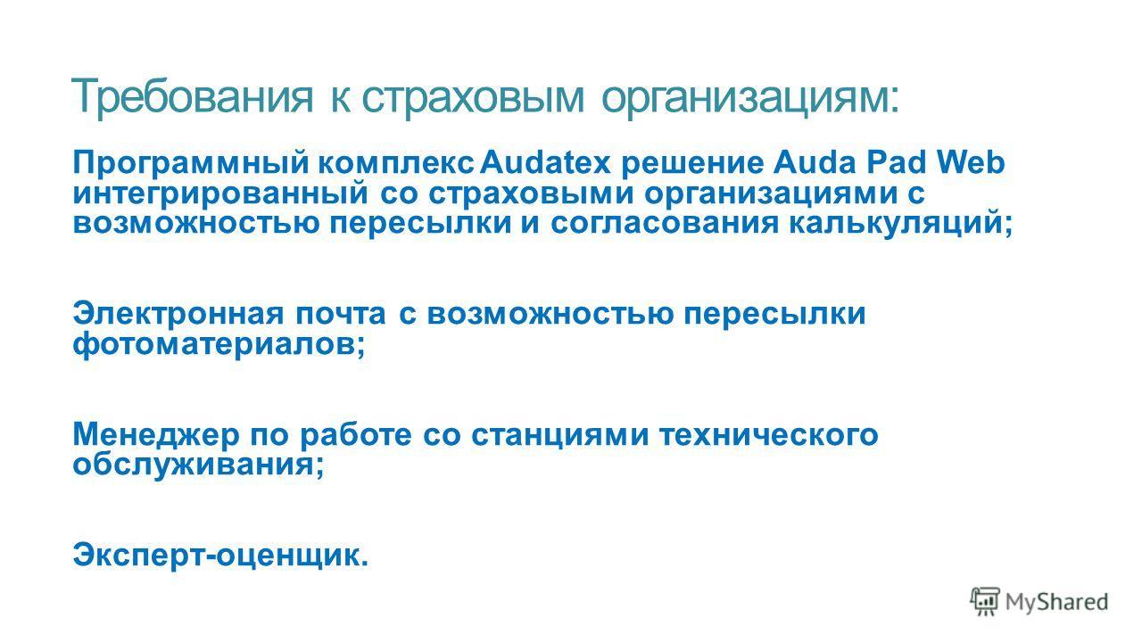Требования к страховым организациям: Программный комплекс Audatex решение Auda Pad Web интегрированный со страховыми организациями с возможностью пересылки и согласования калькуляций; Электронная почта с возможностью пересылки фотоматериалов; Менедже