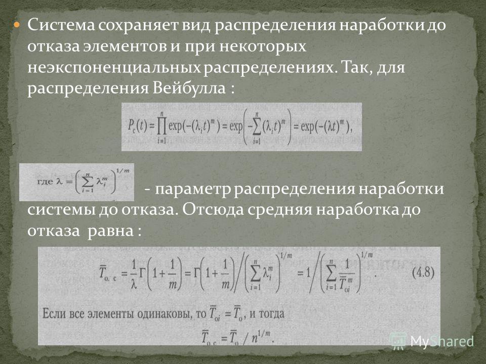 Система сохраняет вид распределения наработки до отказа элементов и при некоторых неэкспоненциальных распределениях. Так, для распределения Вейбулла : - параметр распределения наработки системы до отказа. Отсюда средняя наработка до отказа равна :