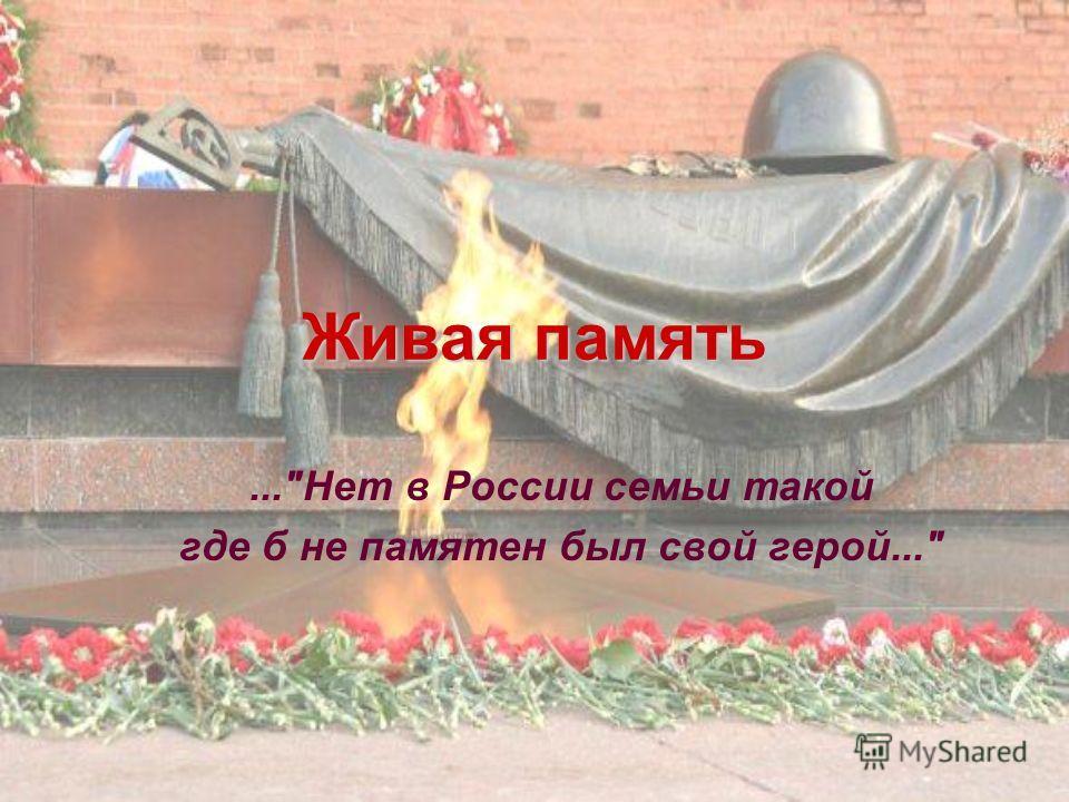 Живая память...Нет в России семьи такой где б не памятен был свой герой...