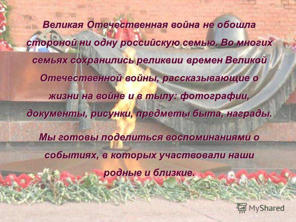 Великая Отечественная война не обошла стороной ни одну российскую семью. Во многих семьях сохранились реликвии времен Великой Отечественной войны, рассказывающие о жизни на войне и в тылу: фотографии, документы, рисунки, предметы быта, награды. Мы го