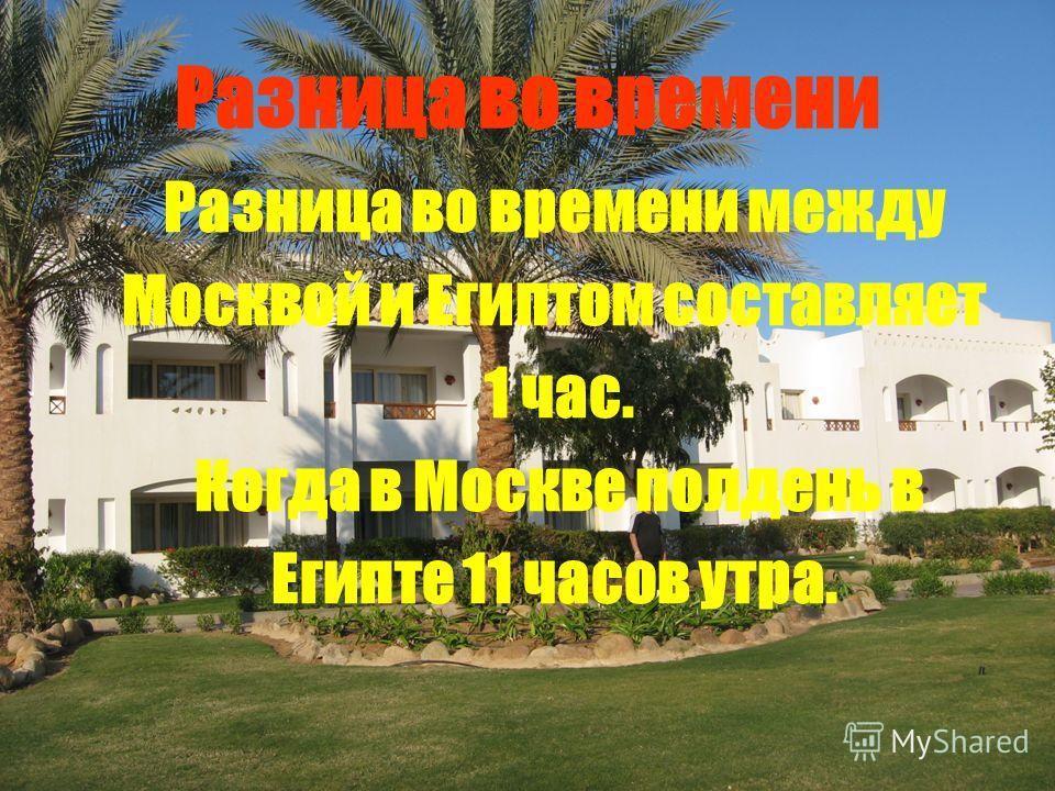 Разница во времени Разница во времени между Москвой и Египтом составляет 1 час. Когда в Москве полдень в Египте 11 часов утра.