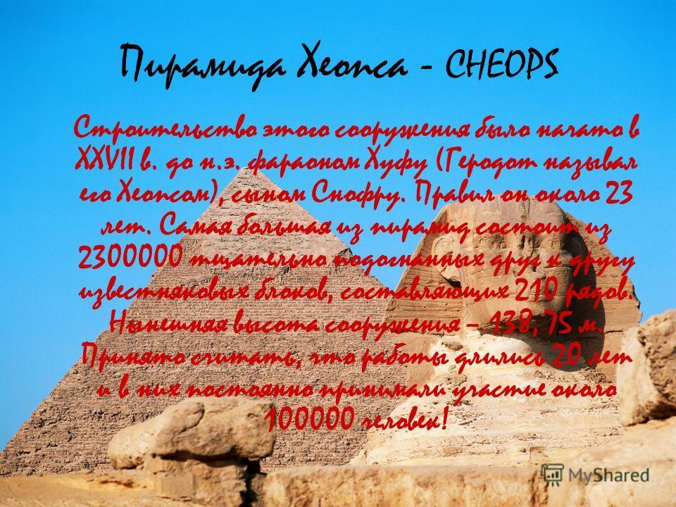 Пирамида Хеопса - CHEOPS Строительство этого сооружения было начато в XXVII в. до н.э. фараоном Хуфу (Геродот называл его Хеопсом), сыном Снофру. Правил он около 23 лет. Самая большая из пирамид состоит из 2300000 тщательно подогнанных друг к другу и
